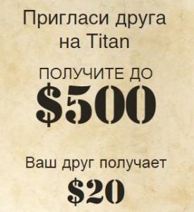 Пригласите друга. Приглашайте друзей на Titan Poker и у Вас будет шанс получить до $500 на свой баланс игрока Titan Poker, Ваш друг получит кэш-приз на $20 + все привилегии нашего Приветственного пакета для нового игрока